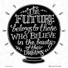 The future belongs to those who believe in the beauty of their dreams.