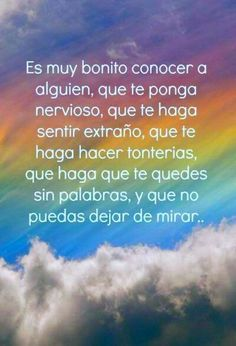 It is nice to know someone, you makes you nervous, that makes you feel strange, that makes you do stupid things, makes you run out of words, and you can not stop looking... #frases #amor