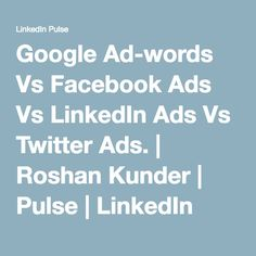 Google Ad-words Vs Facebook Ads Vs LinkedIn Ads Vs Twitter Ads. | Roshan Kunder | Pulse | LinkedIn