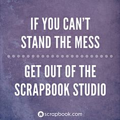 If you can't stand the mess, get out of the craft studio