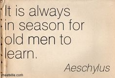 It is always in season for old men to learn. Aeschylus #quote - but don't wait until you are old, start now.
