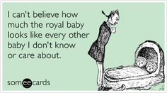 I can't believe how much the royal baby looks like every other baby I don't know or care about.