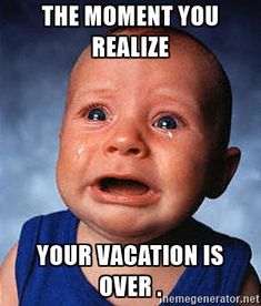 Crying Baby - The moment you realize  Your vacation is over .