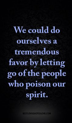 We could do ourselves a tremendous favor by letting go of the people who poison our spirit.