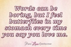 Words can be boring, but I feel butterflies in my stomach every time you say you love me. #purelovequotes