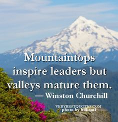 """Mountaintops inspire leaders but valleys mature them."" — Winston Churchill"