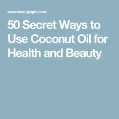 50 Secret Ways to Use Coconut Oil for Health and Beauty