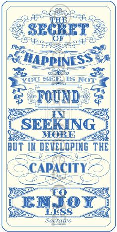 The Secret of Happiness You See is Not Found in Seeking More but in Developing the Capacity to Enjoy Less.