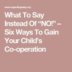 """What To Say Instead Of """"NO!"""" – Six Ways To Gain Your Child's Co-operation"""