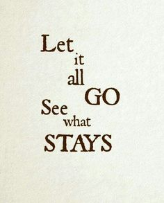 Let it all go. See what stays.