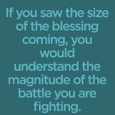 If you saw the size of the blessing coming, you would understand the magnitude of the battle you are fighting.