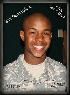 Army Cpl. Dane R. Balcon  Died September 5, 2007 Serving During Operation Iraqi Freedom  19, of Colorado Springs, Colo.; assigned to the 1st Squadron, 7th Cavalry Regiment, 3rd Brigade Combat Team, 1st Cavalry Division, Fort Hood, Texas; died Sept. 5 in Balad, Iraq, of wounds sustained from an improvised explosive device.    <3 U :(