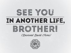 See you in another life brother!  lost