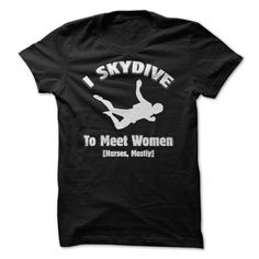 I skydive to meet women. Check it now: http://www.sunfrogshirts.com/I-skydive-to-meet-women.html?53507