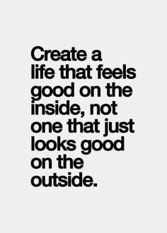 Create a life that feels good on the inside, not one that just looks good on the outside.