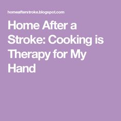 Home After a Stroke: Cooking is Therapy for My Hand