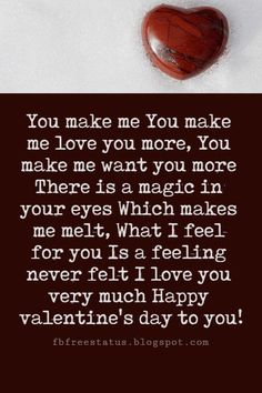 Valentines Poems For Him, You make me You make me love you more, You make me want you more There is a magic in your eyes Which makes me melt, What I feel for you Is a feeling never felt I love you very much Happy valentine's day to you!
