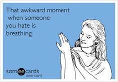 That awkward moment when someone you hate is breathing.
