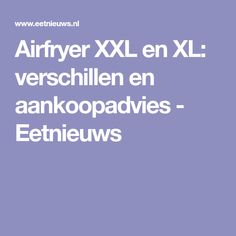 Airfryer XXL en XL: verschillen en aankoopadvies - Eetnieuws