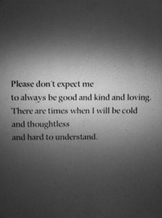 Please don't expect me to always be good and kind and loving. There are times when I will be cold and thoughtless and hard to understand