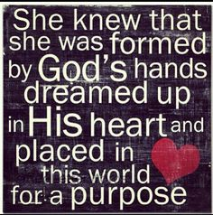 She knew that she was formed by God's hands dreamed up in his heary and placed in this world for purpose. Sorry it got cut off.