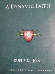 A Dynamic Faith by Rufus M Jones- quite marvelous read, written in 1906, still fresh in 2018.