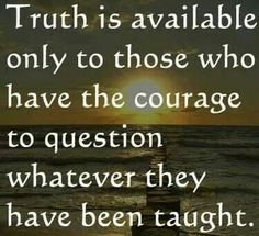 inspirational | new thought | metaphysical quote | Truth is available only to those who have the courage to question whatever they have been taught.