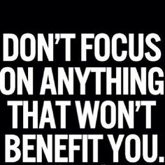 Don't focus on anything or anyone that won't benefit you. Don't waste your life.