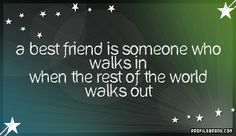 """""""A best friend is someone who walks in when the rest of the world walks out."""""""
