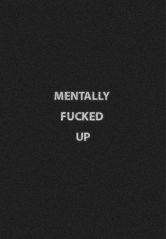 Mentally f*cked up