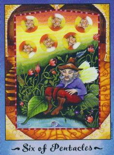 """4-6-13 Saturday's Tarot: 6 OF PENTACLES (Faerie Tarot) – You have things that others are not as fortunate to have. This upright card is about """"having"""" while its reversed counterpart points to """"not having."""" Even if you think there is """"more"""" you want, it's a day to think of others where you can. Be generous - but not to your own detriment!"""