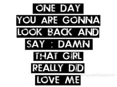 """Correction: """"One day you are gonna look back and say, damn that guy really did love me."""""""