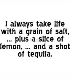 tequila... lime, but a lemon will do    I don't drink much, but when I do..   I'm all in!
