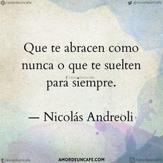 Que te abracen como nunca o que te suelten para siempre.  Nicolás Andreoli