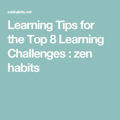 Learning Tips for the Top 8 Learning Challenges : zen habits
