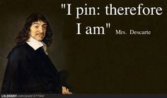 """""""I pin: therefore I am"""" - Mrs. Descarte"""