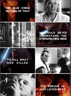 Obi-Wan knew nothing of that, he would never understand the overwhelming need to kill what had killed the person he had loved best - Anakin Skywalker and Obi-Wan Kenobi