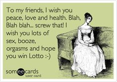 To my friends, I wish you peace, love and health. Blah, Blah blah... screw that! I wish you lots of sex, booze, orgasms and hope you win the f***ing lottory.