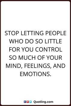 change quotes Stop letting people who do so little for you control so much of your mind, feelings, and emotions.