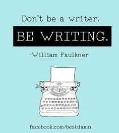 """Don't be a writer, be writing"" by WILLIAM FAULKNER"