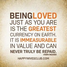"""""""Being loved just as you are is the greatest currency on earth. It is immeasurable in value and can never truly be repaid."""" -Fawn Weaver"""