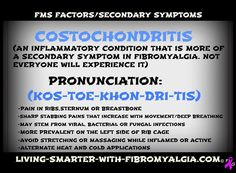 Costochondritis - my first attack lasted 2 weeks, at my worst: I rolled out of bed onto the floor laying there crying thinking I was going to die of a heart attack while my children slept Fibromyalgia Pain, Chronic Pain, Endometriosis, Chronic Fatigue Syndrome, Chronic Illness, Scoliosis Exercises, Ankylosing Spondylitis, Occipital Neuralgia, Tension Headache