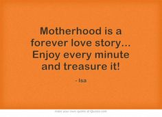 Motherhood is a forever love story... Enjoy every minute and treasure it!