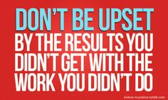 Don't be upset with the result you didn't get with the work you didn't do. #quote