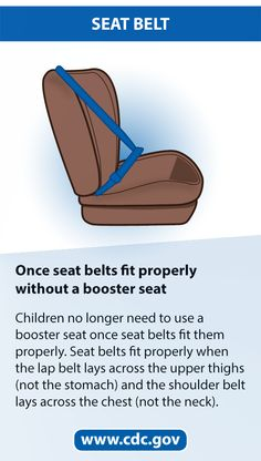 Moms and Dads – Making sure the seat belt properly fits your child can be a lifesaver. Children no longer need a booster seat once seat belts fit them properly. For older children and adults, seat belt use reduces the risk for death and serious injury by approximately half. If the seat belt lays across your child's stomach or neck your child still needs to use a booster seat. Teen Driver, Booster Car Seat, Seat Belts, Applied Science, Serious Injury, Injury Prevention, Life Savers, Child Safety, Public Health