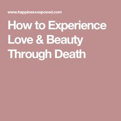 How to Experience Love & Beauty Through Death