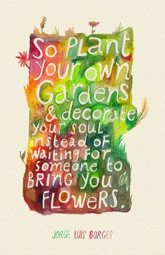 """So plant your own gardens & decorate your soul instead of waiting for someone to bring you flowers."" -- Jorge Luis Borges crazy BEAUTiFUL life,inspiration,Inspirational,International Coffee Moments,W O Great Quotes, Quotes To Live By, Me Quotes, Inspirational Quotes, Motivational Quotes, Positive Quotes, Wisdom Quotes, Happy Soul Quotes, True Happiness Quotes"