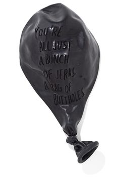 inflated/deflated black balloon. yOU GUYS ARE A BUNCH OF JERKWADS