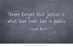 Never forget that justice is what love looks like in public