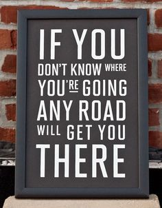 If You Don't Know Where You're Going Any Road Will Get You There |Fifty Five Hi's - this feel applicable to my life right now
